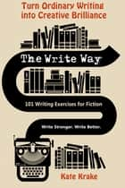 The Write Way: 101 Writing Exercises for Fiction ebook by Kate Krake