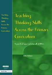 Teaching Thinking Skills Across the Primary Curriculum - A Practical Approach for All Abilities ebook by Belle Wallace