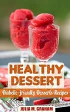 Healthy Dessert - Diabetic Friendly Dessert Recipes ebook by Julia M.Graham
