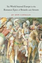 The World Beyond Europe in the Romance Epics of Boiardo and Ariosto 電子書 by Jo Ann Cavallo