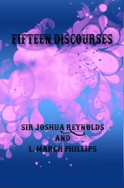Fifteen Discourses ebook by Sir Joshua Reynolds,L. March Phillips