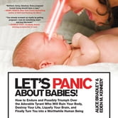 Let's Panic About Babies! - How to Endure and Possibly Triumph Over the Adorable Tyrant Who Will Ruin Your Body, Destroy Your Life, Liquefy Your Brain, and Finally Turn You into a Worthwhile Human Being ebook by Alice Bradley,Eden M. Kennedy