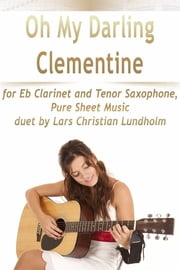 Oh My Darling Clementine for Eb Clarinet and Tenor Saxophone, Pure Sheet Music duet by Lars Christian Lundholm ebook by Lars Christian Lundholm