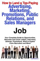How to Land a Top-Paying Advertising, Marketing, Promotions, Public Relations, and Sales Managers Job: Your Complete Guide to Opportunities, Resumes and Cover Letters, Interviews, Salaries, Promotions, What to Expect From Recruiters and More! ebook by Brad Andrews