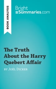Book Analysis: The Truth About the Harry Quebert Affair by Joël Dicker - Summary, Analysis and Reading Guide ebook by Bright Summaries