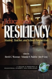 Educational Resiliency - Student, Teacher, and School Perspectives ebook by Hersch C. Waxman,Yolanda N. Padron,Jon P. Gray