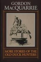 More Stories of the Old Duck Hunters ebook by Gordon MacQuarrie