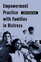 Empowerment Practice with Families in Distress ebook by Judith Bula Wise