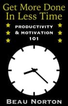 Get More Done in Less Time: How to Be More Productive and Stop Procrastinating: (Increase Productivity, Overcome Procrastination, and Get Motivated) (Productivity & Motivation 101) ebook by Beau Norton