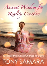 Ancient Wisdom for Reality Creators: 10 Pages that Could Change Your Life ebook by Tony Samara
