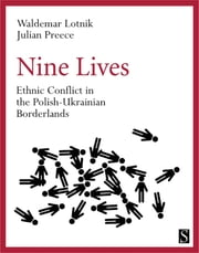 Nine Lives - Ethnic Conflict in the Polish-Ukrainian Borderlands ebook by Waldemar Lotnik,Julian Preece,Neal Ascherson