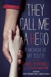 They Call Me a Hero - A Memoir of My Youth ebook by Daniel Hernandez,Susan Goldman Rubin
