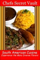 South American Cuisine: Experience the Many Diverse Flavors ebook by Chefs Secret Vault