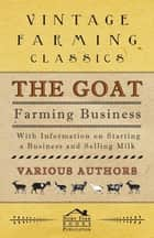 The Goat Farming Business - With Information on Starting a Business and Selling Milk ebook by Various Authors