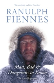 Mad, Bad and Dangerous to Know ebook by Ranulph Fiennes