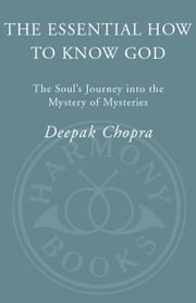 The Essential How to Know God - The Essence of the Soul's Journey Into the Mystery of Mysteries ebook by Deepak Chopra