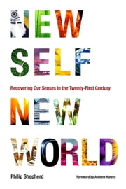 New Self, New World - Recovering Our Senses in the Twenty-First Century ebook by Philip Shepherd,Andrew Harvey