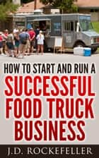 How to Start and Run a Successful Food Truck Business ebook by J.D. Rockefeller