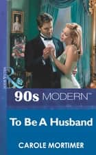 To Be A Husband (Mills & Boon Vintage 90s Modern) ebook by Carole Mortimer