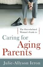 The Overwhelmed Woman's Guide to...Caring for Aging Parents ebook by Julie-Allyson Ieron