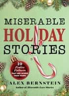 Miserable Holiday Stories - 20 Festive Failures That Are Worse Than Yours! ebook by Alex Bernstein