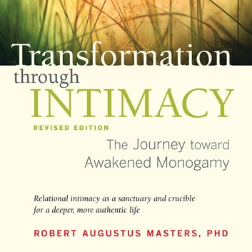 Transformation through Intimacy, Revised Edition - The Journey toward Awakened Monogamy audiobook by Robert Augustus Masters, Ph.D.