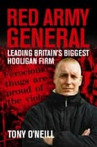 Red Army General - Leading Britain's Biggest Hooligan Firm ebook by Tony O'Neill