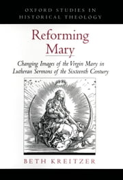 Reforming Mary: Changing Images of the Virgin Mary in Lutheran Sermons of the Sixteenth Century ebook by Beth Kreitzer