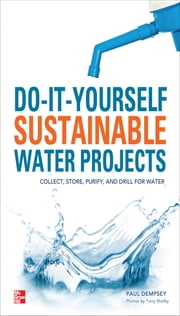 Do-It-Yourself Sustainable Water Projects - Collect, Store, Purify, and Drill for Water ebook by Paul Dempsey