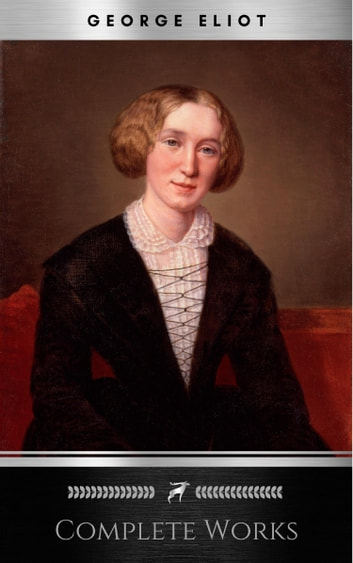The Collected Novels of George Eliot, Complete & Unabridged (annotated)