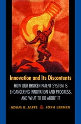 Innovation and Its Discontents - How Our Broken Patent System is Endangering Innovation and Progress, and What to Do About It ebook by Adam B. Jaffe,Josh Lerner