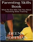 Parenting Skills Book: What No One Will Tell You About Parenting Skills Training ebook by Deena Hoffman