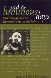 Sad and Luminous Days - Cuba's Struggle with the Superpowers after the Missile Crisis ebook by James G. Blight,Philip Brenner