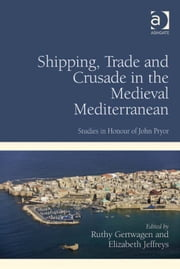 Shipping, Trade and Crusade in the Medieval Mediterranean - Studies in Honour of John Pryor ebook by Dr Ruthy Gertwagen,Professor Elizabeth Jeffreys