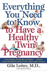 Everything You Need to Know to Have a Healthy Twin Pregnancy - From Pregnancy Through Labor and Delivery . . . A Doctor's Step-by-Step Guide for Parents for Twins, Triplets, Quads, and More! ebook by Gila Leiter,Rachel Kranz