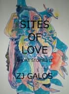 Sites of Love: Short Stories II ebook by ZJ Galos
