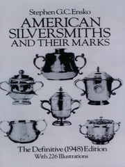 American Silversmiths and Their Marks - The Definitive (1948) Edition ebook by Stephen G. C. Ensko