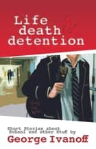 Life, Death and Detention eBook by George Ivanoff
