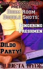 Dorm Room Double Shots: Fingering Freshmen & Dildo Party! ebook by Julieta Hyde