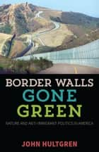 Border Walls Gone Green ebook by John Hultgren
