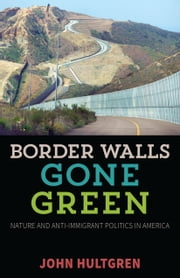 Border Walls Gone Green - Nature and Anti-immigrant Politics in America ebook by John Hultgren