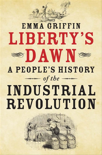 Liberty's Dawn - A People's History of the Industrial Revolution ebook by Emma Griffin