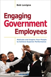 Engaging Government Employees - Motivate and Inspire Your People to Achieve Superior Performance eBook by Robert Lavigna