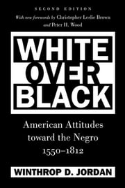 White Over Black - American Attitudes toward the Negro, 1550-1812 ebook by Winthrop D. Jordan,Christopher Leslie Brown,Peter H. Wood