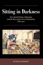 Sitting in Darkness - New South Fiction, Education, and the Rise of Jim Crow Colonialism, 1865-1920 ebook by Peter Schmidt
