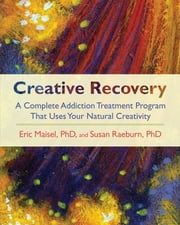 Creative Recovery - A Complete Addiction Treatment Program That Uses Your Natural Creativity ebook by Eric Maisel,Susan Raeburn