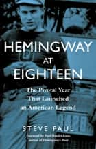 Hemingway at Eighteen - The Pivotal Year That Launched an American Legend ebook by Steve Paul, Paul Hendrickson