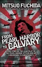 From Pearl Harbor to Calvary ebook by Mitsuo Fuchida, Florence DeShazer