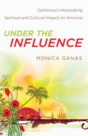 Under the Influence - California's Intoxicating Spiritual and Cultural Impact on America ebook by Monica Ganas