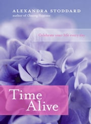 Time Alive - Celebrate Your Life Every Day ebook by Alexandra Stoddard